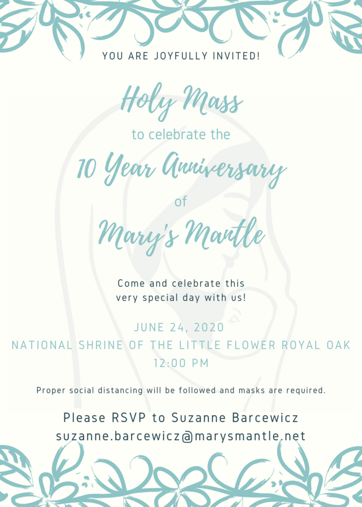 You are invited to Holy Mass to celebrate the 10 year anniversary of Mary's Mantle on June 24 at Shrine.  Email suzanne.barcewicz@marysmantle.net for details.